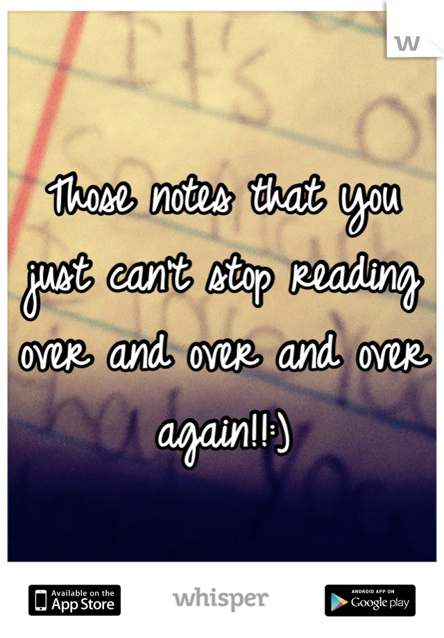 Those notes that you just can't stop reading over and over and over again!!:)