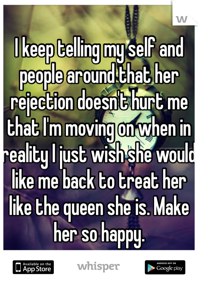 I keep telling my self and people around that her rejection doesn't hurt me that I'm moving on when in reality I just wish she would like me back to treat her like the queen she is. Make her so happy.