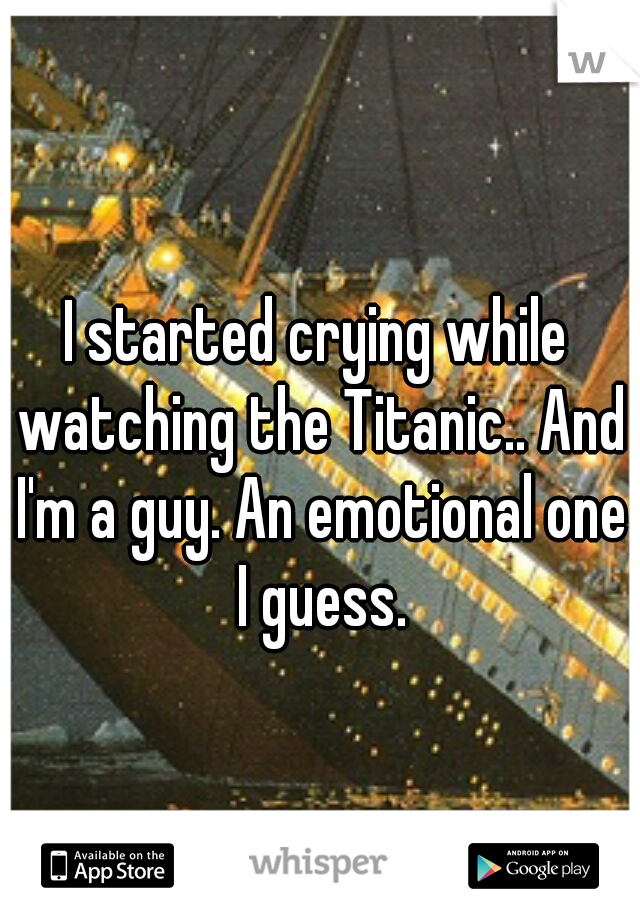 I started crying while watching the Titanic.. And I'm a guy. An emotional one I guess.