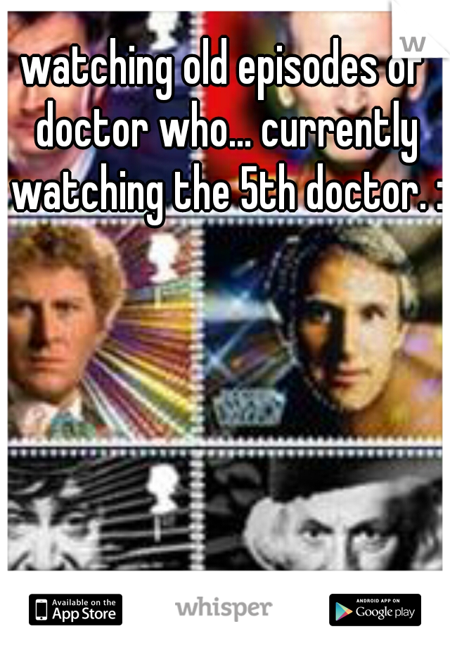watching old episodes of doctor who... currently watching the 5th doctor. :)