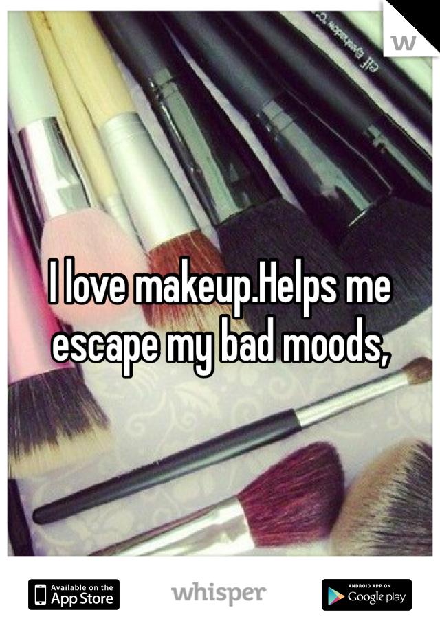 I love makeup.Helps me escape my bad moods,