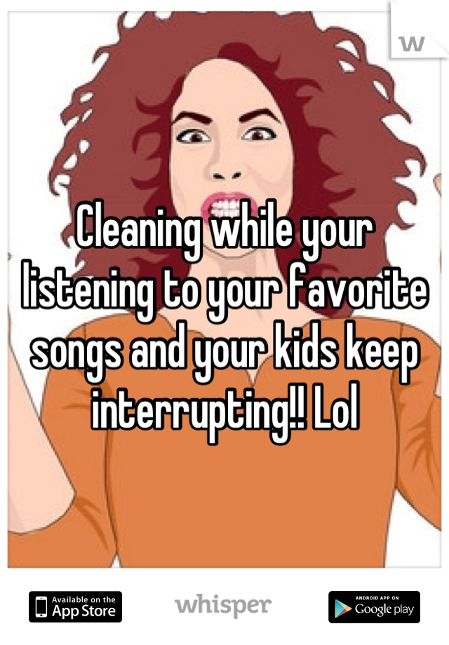 Cleaning while your listening to your favorite songs and your kids keep interrupting!! Lol