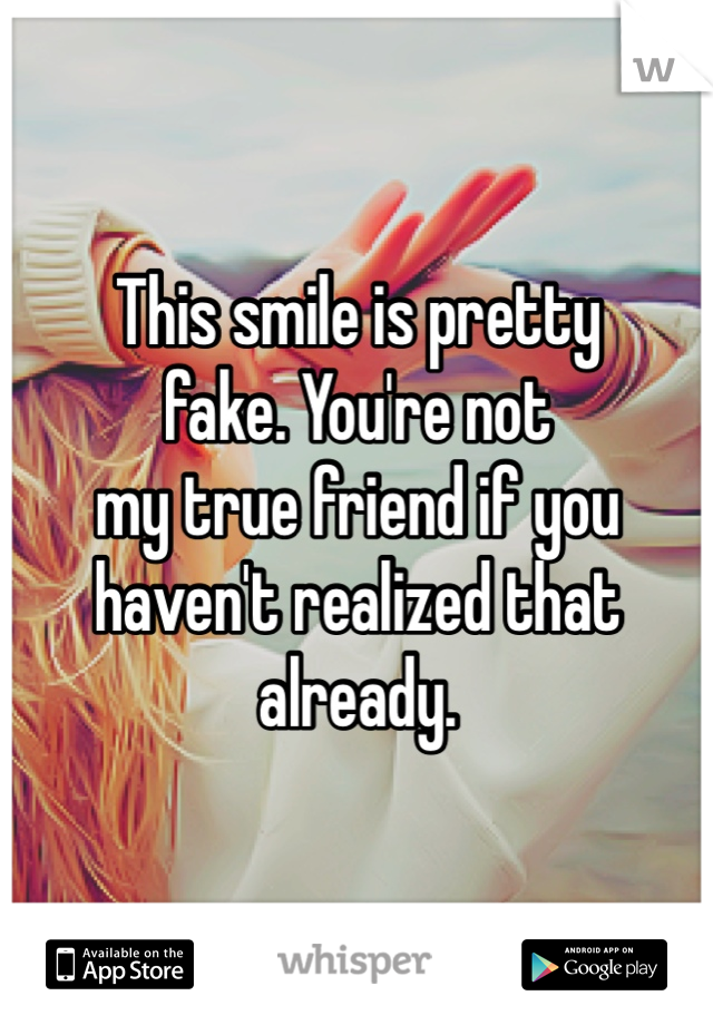 This smile is pretty fake. You're not my true friend if you haven't realized that already.