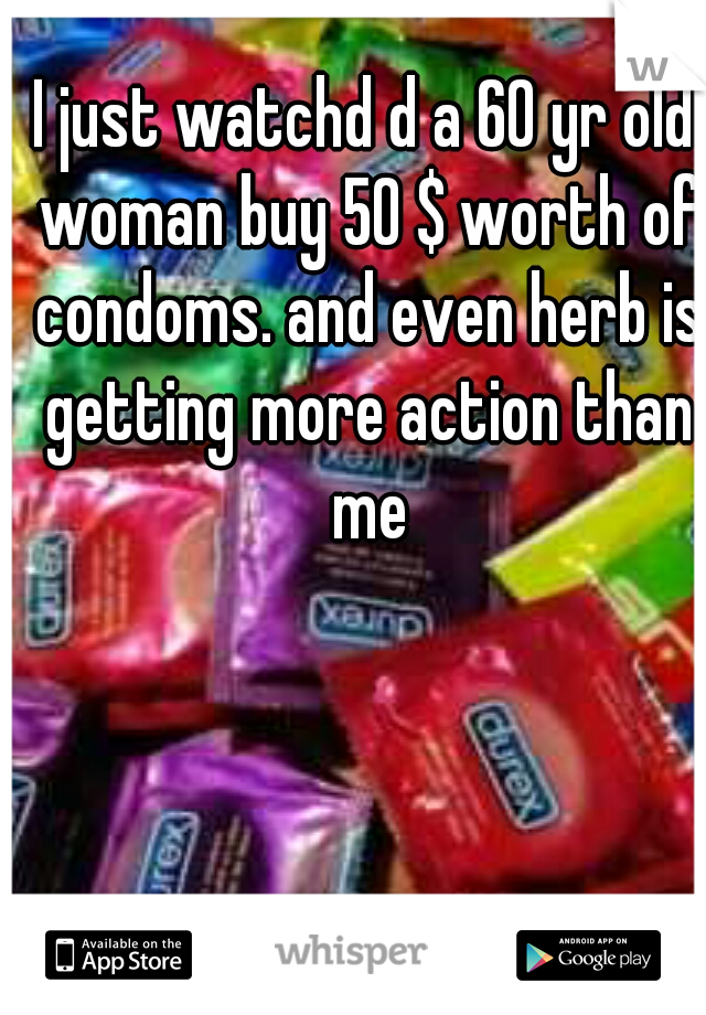 I just watchd d a 60 yr old woman buy 50 $ worth of condoms. and even herb is getting more action than me