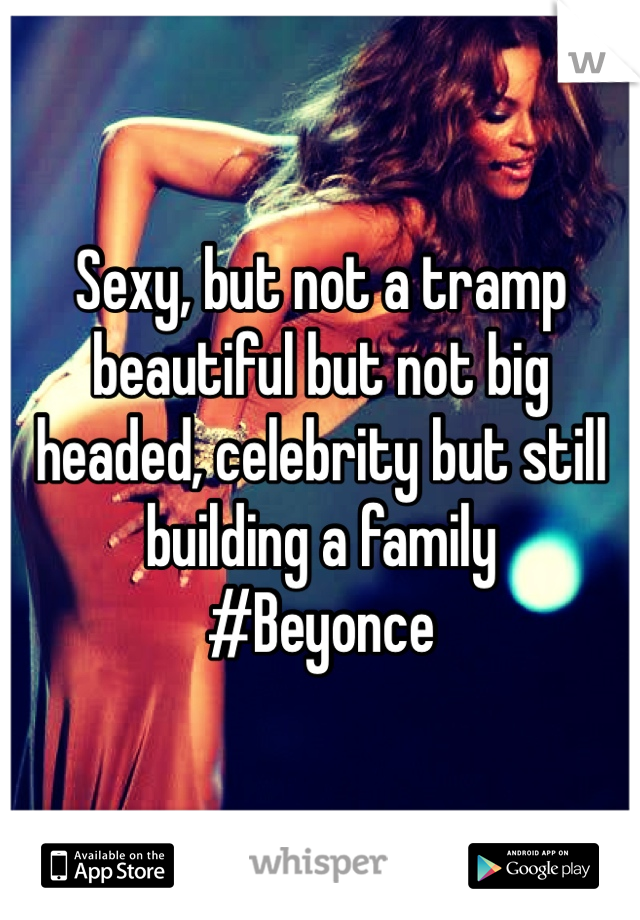 Sexy, but not a tramp beautiful but not big headed, celebrity but still building a family  #Beyonce
