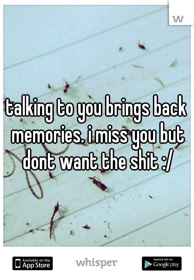 talking to you brings back memories. i miss you but dont want the shit :/
