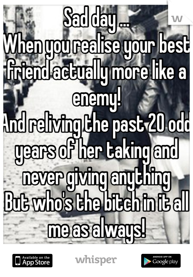 Sad day ... When you realise your best friend actually more like a enemy! And reliving the past 20 odd years of her taking and never giving anything But who's the bitch in it all me as always! Grow up!