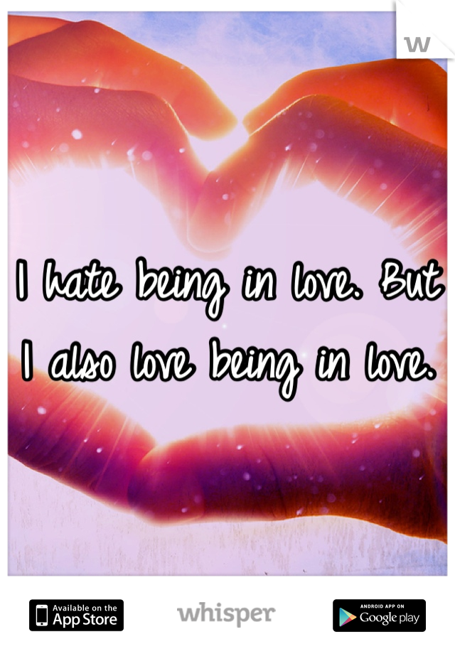 I hate being in love. But I also love being in love.