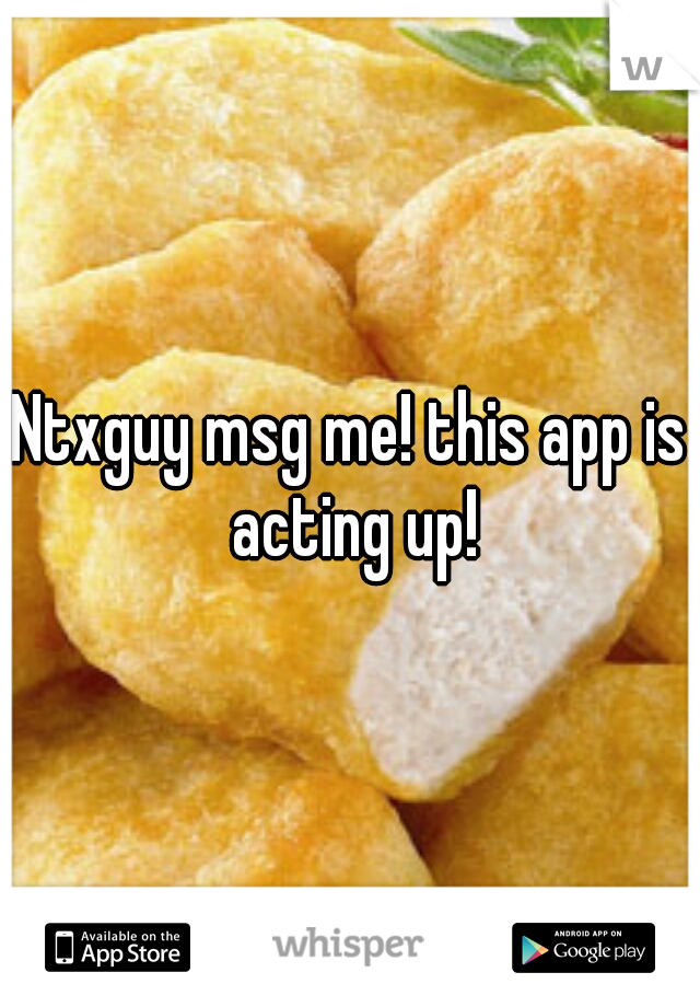 Ntxguy msg me! this app is acting up!