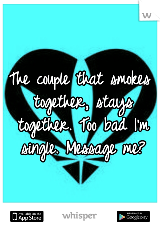 The couple that smokes together, stays together. Too bad I'm single. Message me?