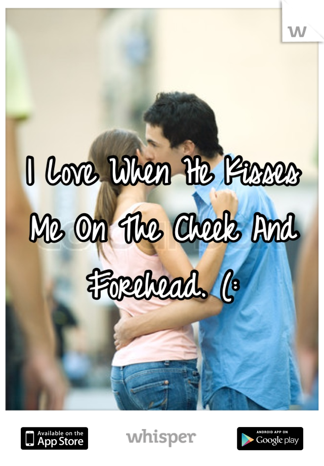 I Love When He Kisses Me On The Cheek And Forehead. (: