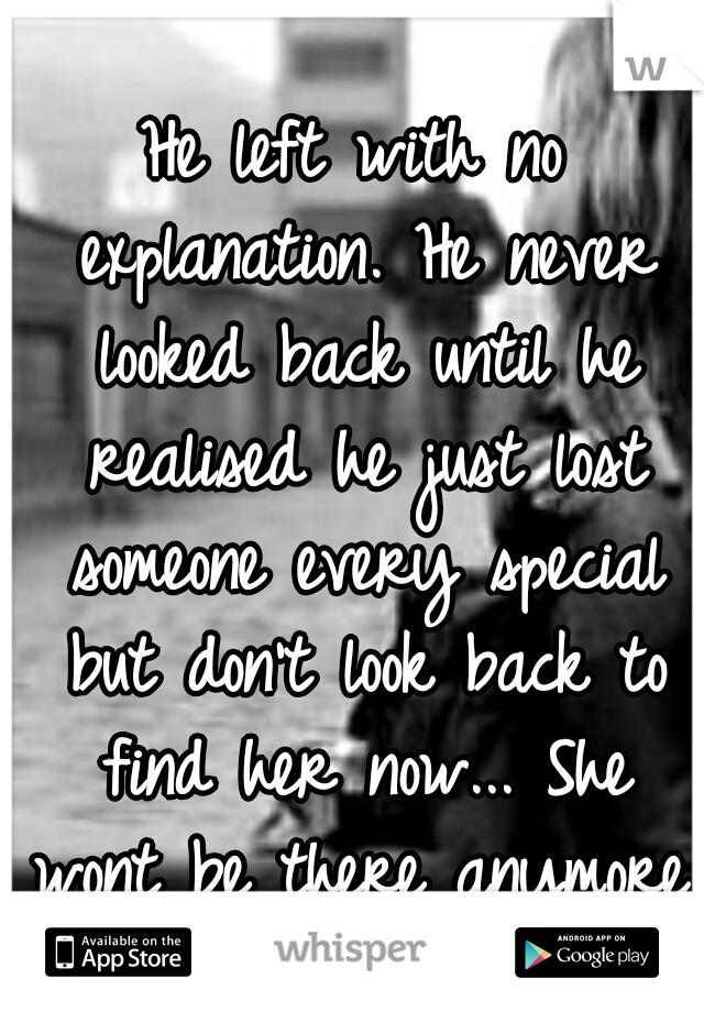 He left with no explanation. He never looked back until he realised he just lost someone every special but don't look back to find her now... She wont be there anymore.