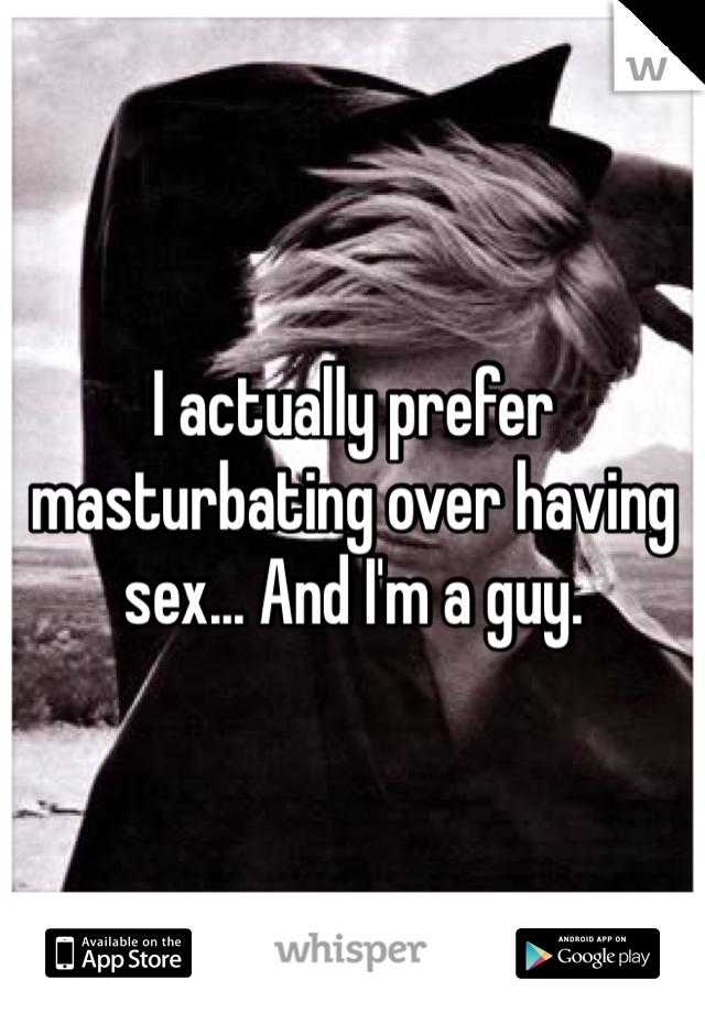 I actually prefer masturbating over having sex... And I'm a guy.