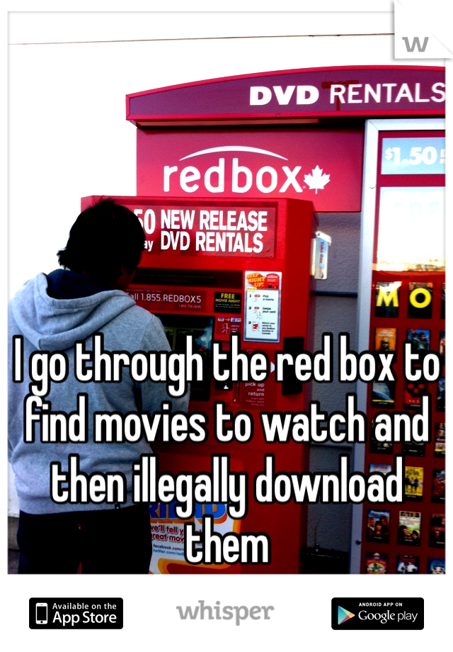I go through the red box to find movies to watch and then illegally download them