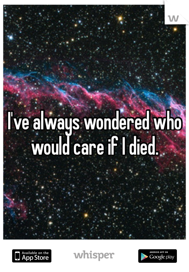 I've always wondered who would care if I died.