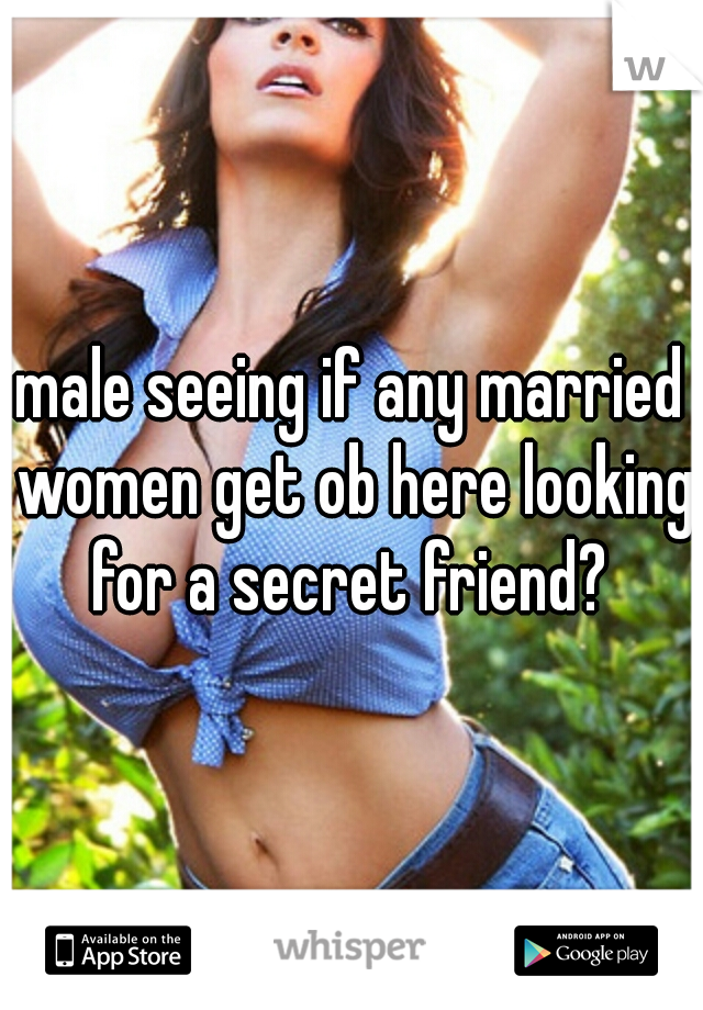 male seeing if any married women get ob here looking for a secret friend?