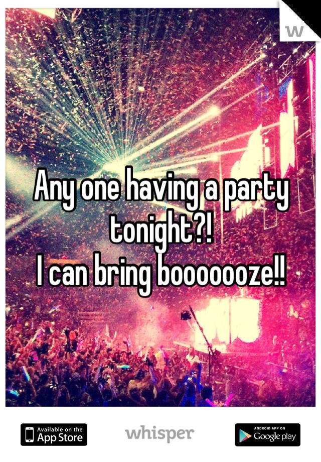 Any one having a party tonight?! I can bring booooooze!!