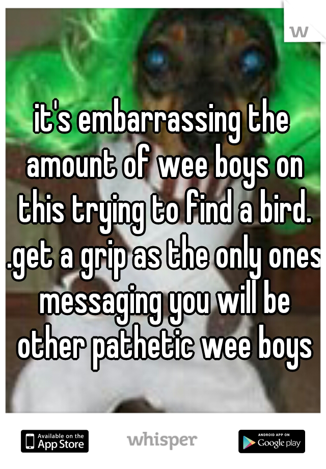 it's embarrassing the amount of wee boys on this trying to find a bird. .get a grip as the only ones messaging you will be other pathetic wee boys