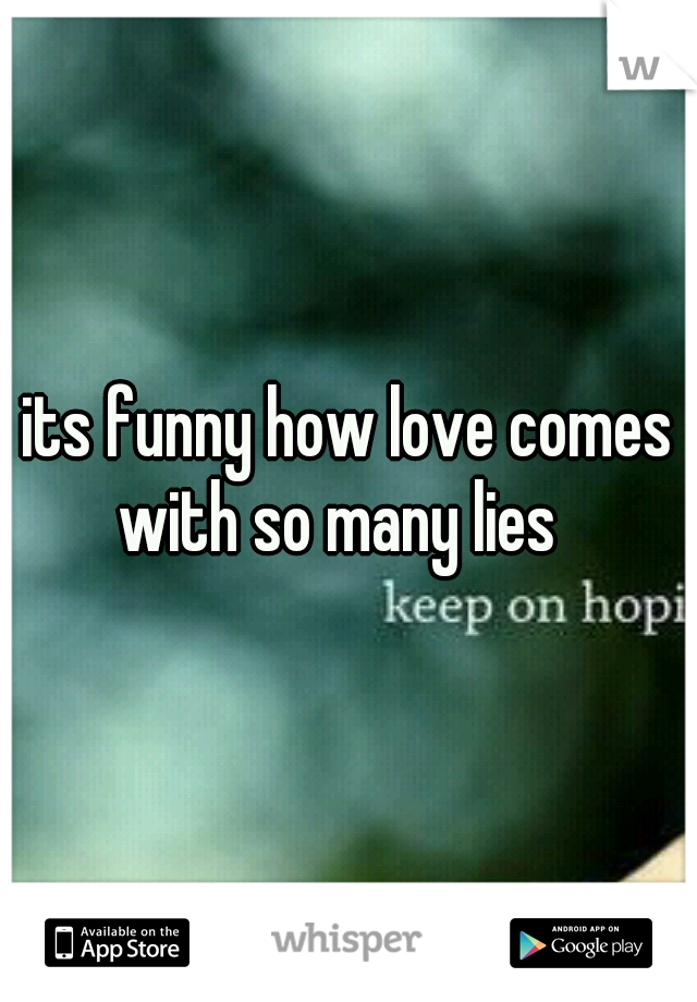 its funny how love comes with so many lies
