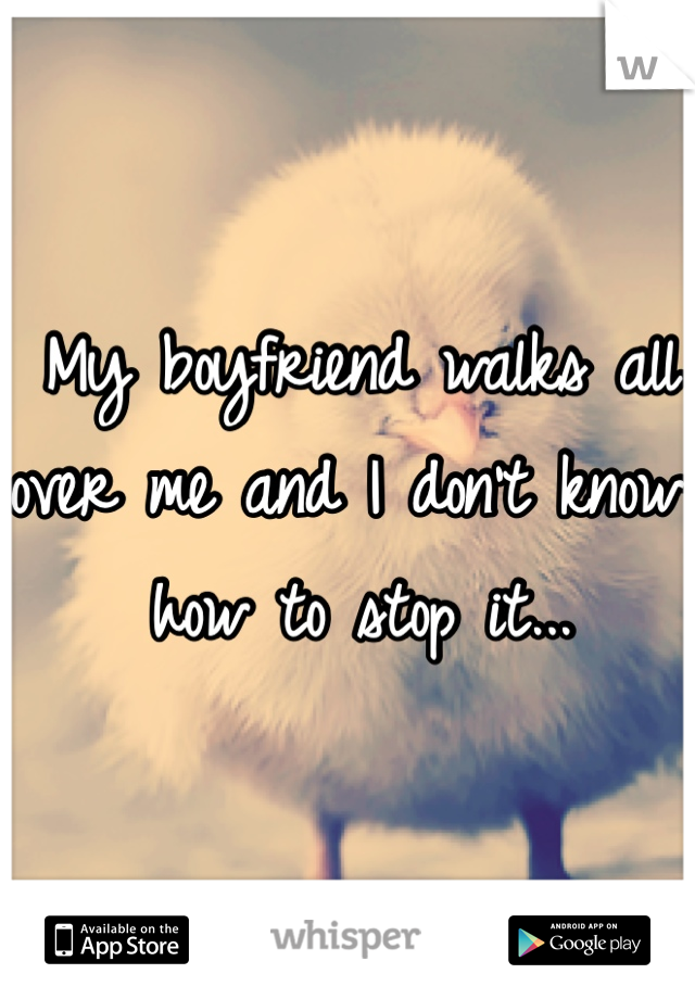 My boyfriend walks all over me and I don't know how to stop it...