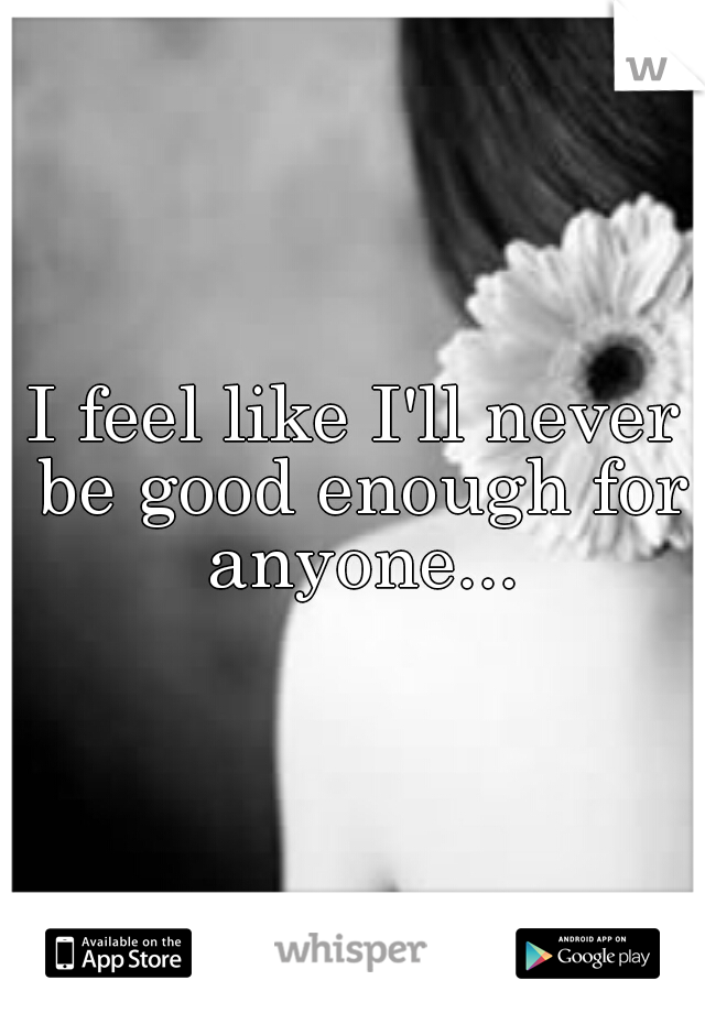 I feel like I'll never be good enough for anyone...