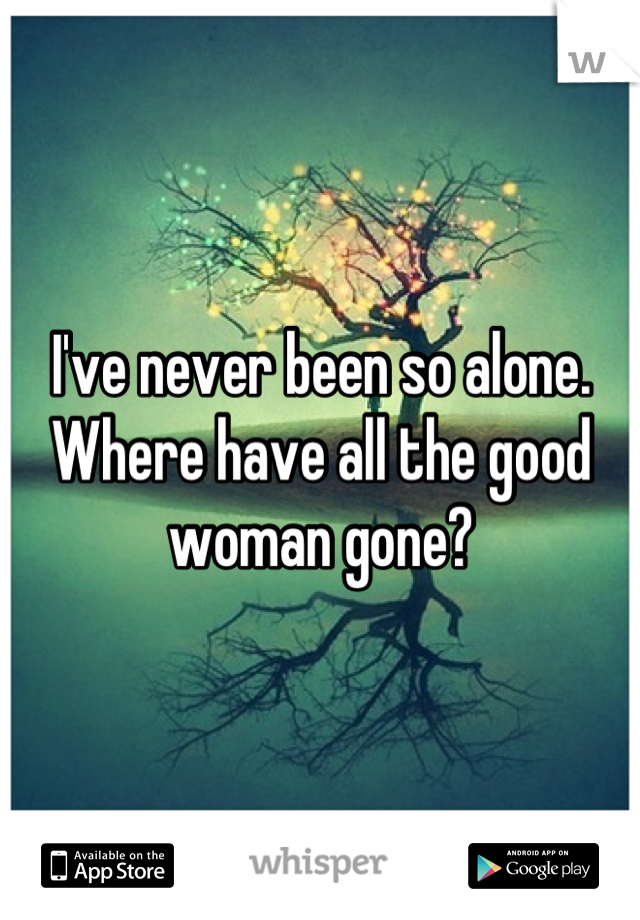 I've never been so alone. Where have all the good woman gone?