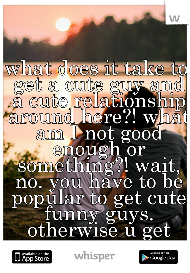 what does it take to get a cute guy and a cute relationship around here?! what am I not good enough or something?! wait, no. you have to be popular to get cute funny guys. otherwise u get creeps.