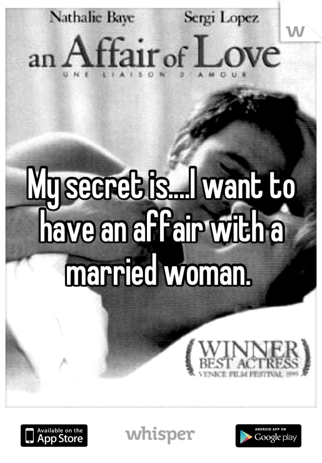 My secret is....I want to have an affair with a married woman.