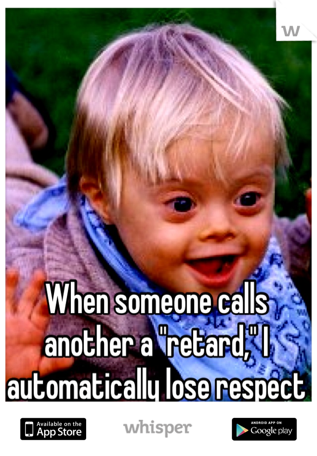 """When someone calls another a """"retard,"""" I automatically lose respect for you."""