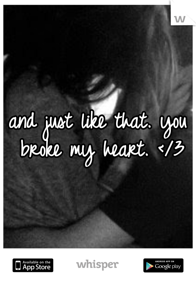 and just like that. you broke my heart. </3