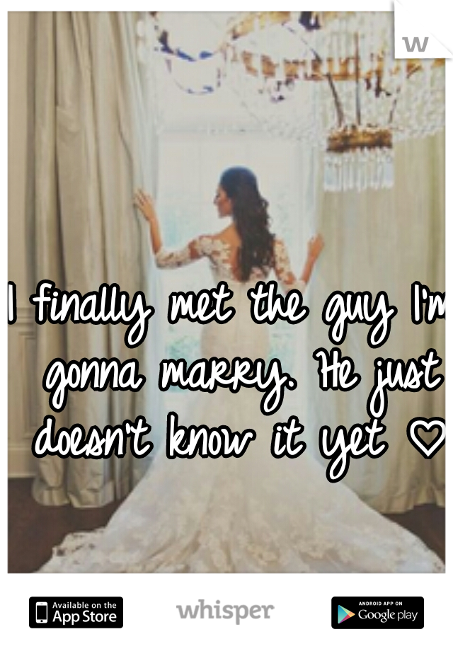 I finally met the guy I'm gonna marry. He just doesn't know it yet ♡