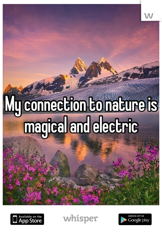 My connection to nature is magical and electric