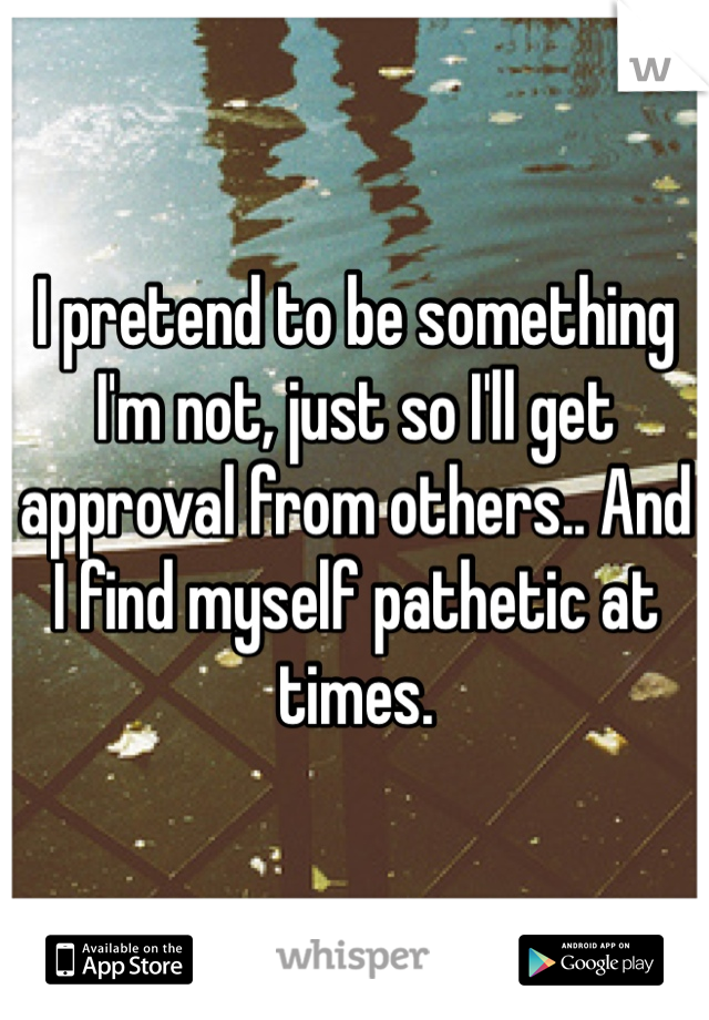 I pretend to be something I'm not, just so I'll get approval from others.. And I find myself pathetic at times.