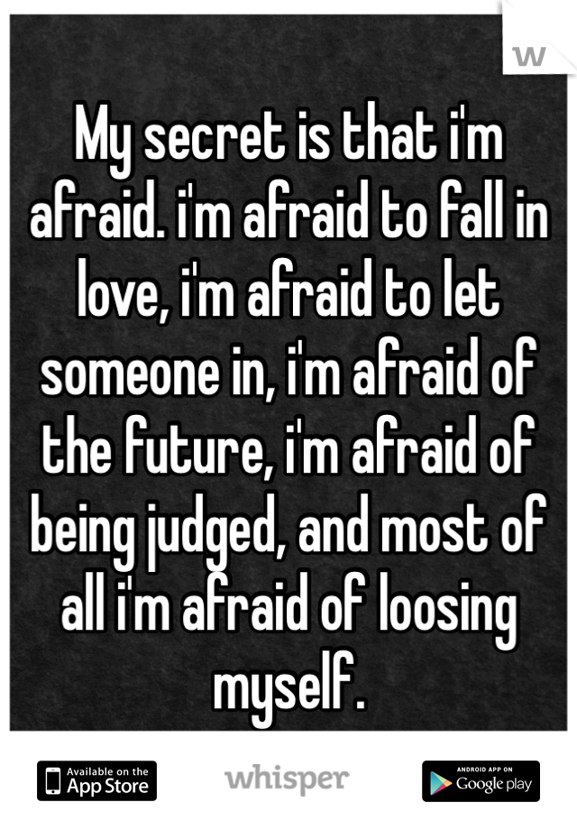 My secret is that i'm afraid. i'm afraid to fall in love, i'm afraid to let someone in, i'm afraid of the future, i'm afraid of being judged, and most of all i'm afraid of loosing myself.