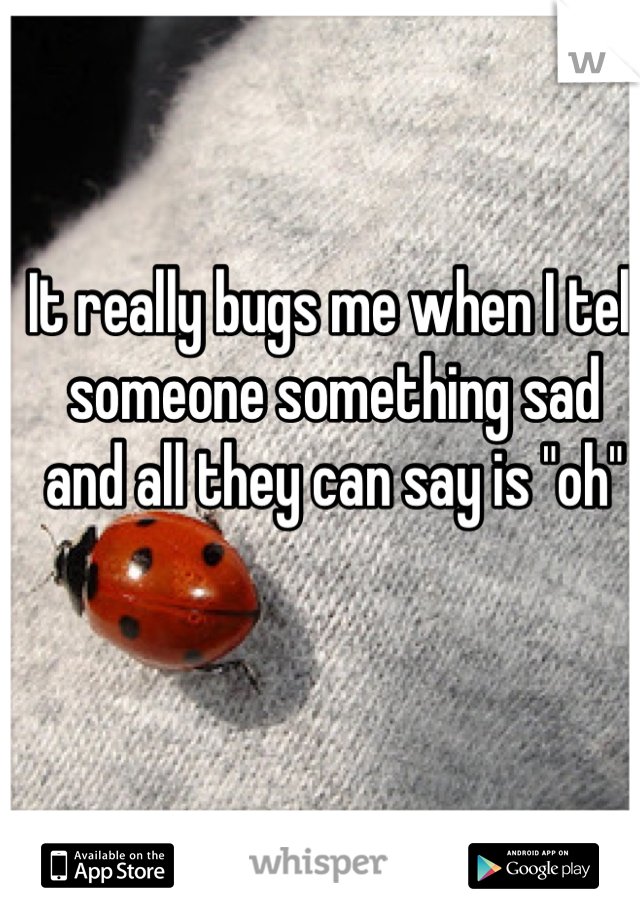 """It really bugs me when I tell someone something sad and all they can say is """"oh"""""""