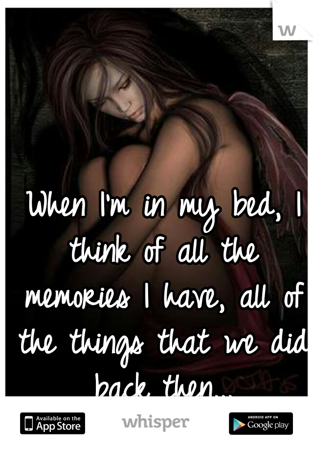 When I'm in my bed, I think of all the memories I have, all of the things that we did back then...