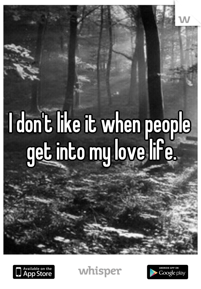 I don't like it when people get into my love life.