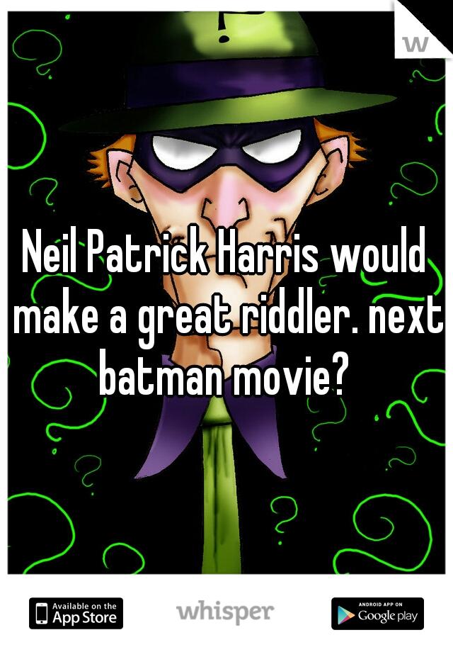 Neil Patrick Harris would make a great riddler. next batman movie?