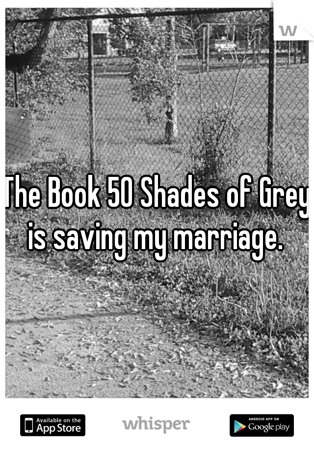 The Book 50 Shades of Grey is saving my marriage.
