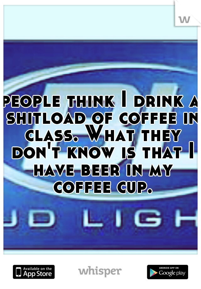 people think I drink a shitload of coffee in class. What they don't know is that I have beer in my coffee cup.