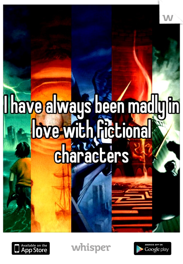 I have always been madly in love with fictional characters