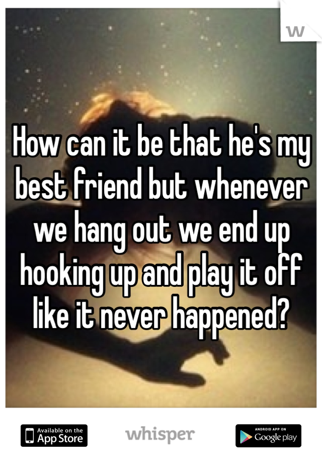 How can it be that he's my best friend but whenever we hang out we end up hooking up and play it off like it never happened?