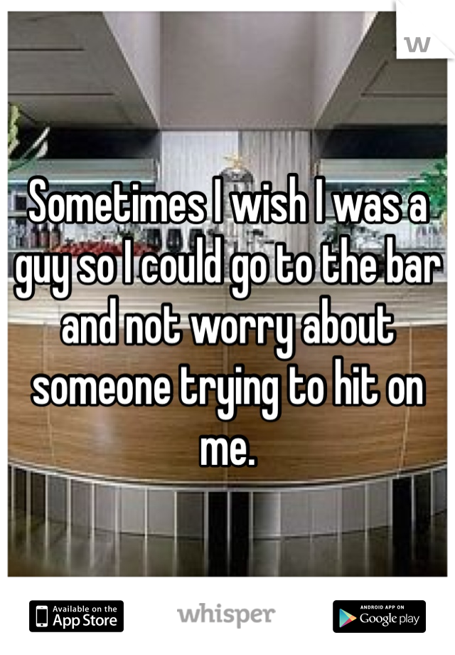 Sometimes I wish I was a guy so I could go to the bar and not worry about someone trying to hit on me.
