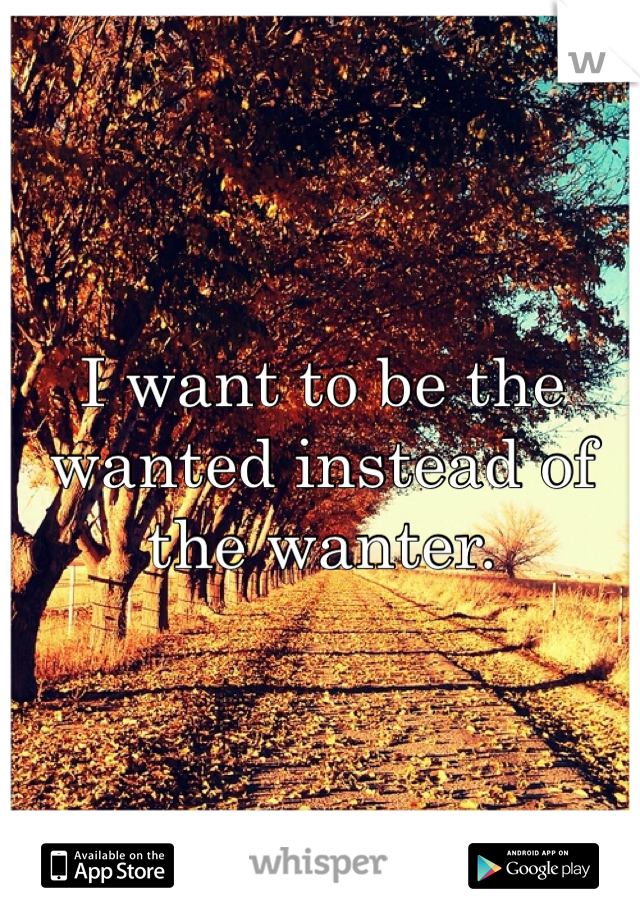 I want to be the wanted instead of the wanter.