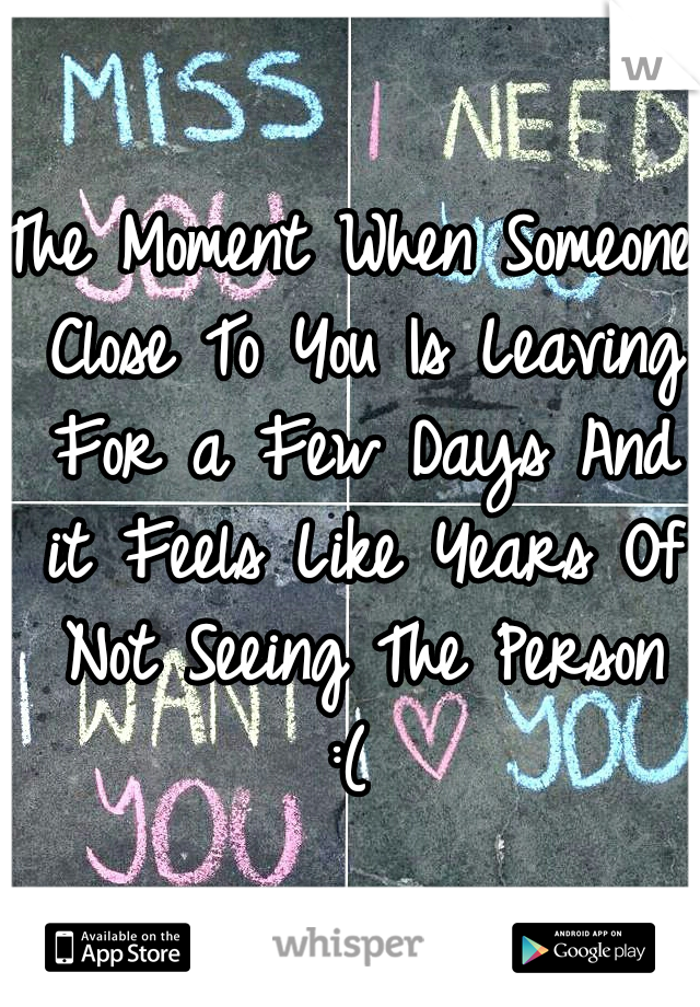 The Moment When Someone Close To You Is Leaving For a Few Days And it Feels Like Years Of Not Seeing The Person :(