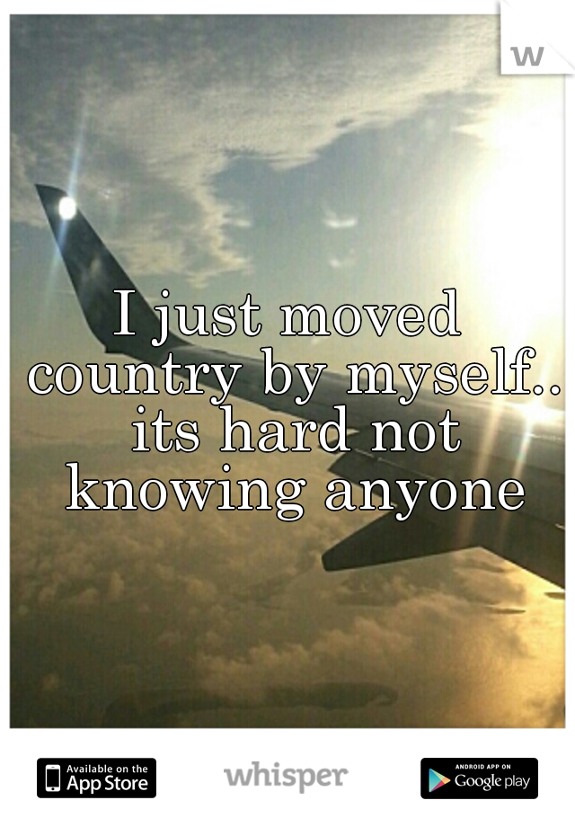 I just moved country by myself.. its hard not knowing anyone