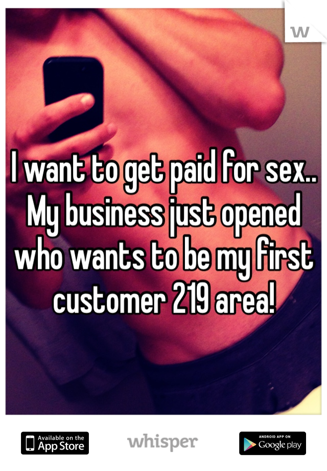 I want to get paid for sex.. My business just opened who wants to be my first customer 219 area!