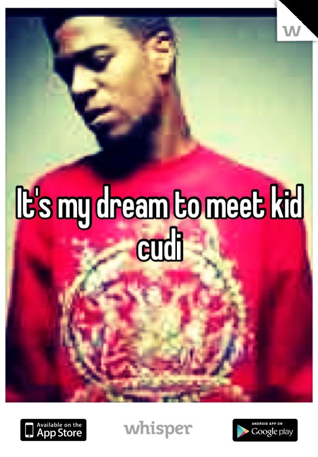 It's my dream to meet kid cudi