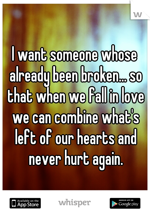 I want someone whose already been broken... so that when we fall in love we can combine what's left of our hearts and never hurt again.