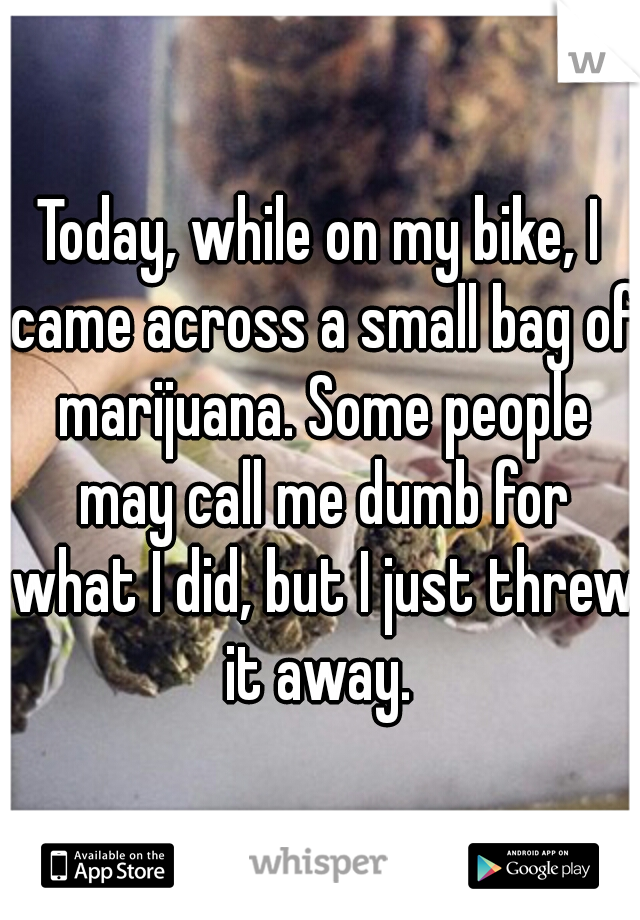 Today, while on my bike, I came across a small bag of marijuana. Some people may call me dumb for what I did, but I just threw it away.